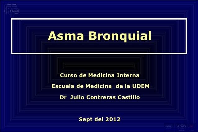 Asma Bronquial  Curso de Medicina InternaEscuela de Medicina de la UDEM  Dr Julio Contreras Castillo        Sept del 2012