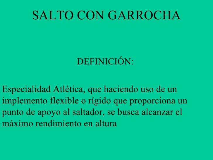 SALTO CON GARROCHA                   DEFINICIÓN:Especialidad Atlética, que haciendo uso de unimplemento flexible o rígido ...