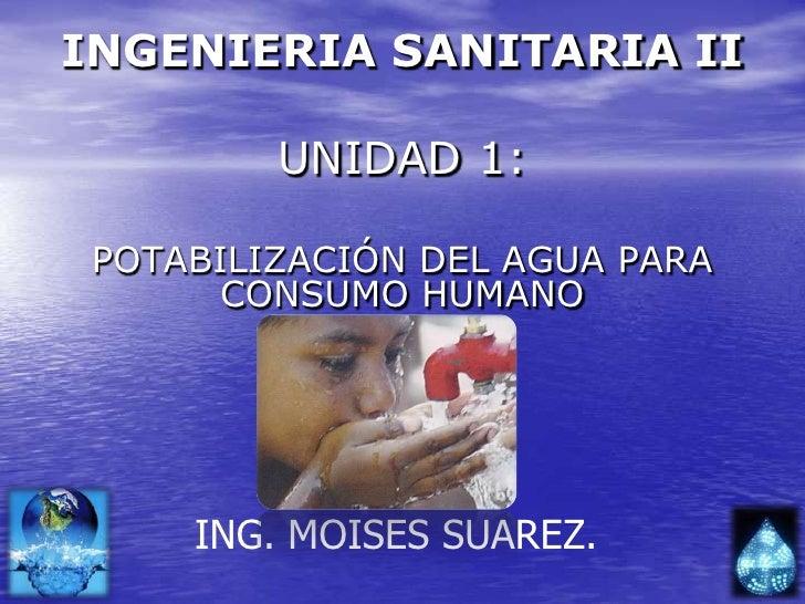 INGENIERIA SANITARIA II<br />UNIDAD 1:<br />POTABILIZACIÓN DEL AGUA PARA CONSUMO HUMANO<br />ING. MOISES SUAREZ.<br />