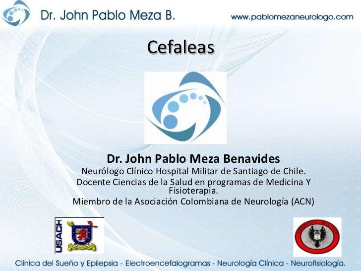 Cefaleas<br />Dr. John Pablo Meza Benavides<br />Neurólogo Clínico Hospital Militar de Santiago de Chile.<br />Docente Cie...