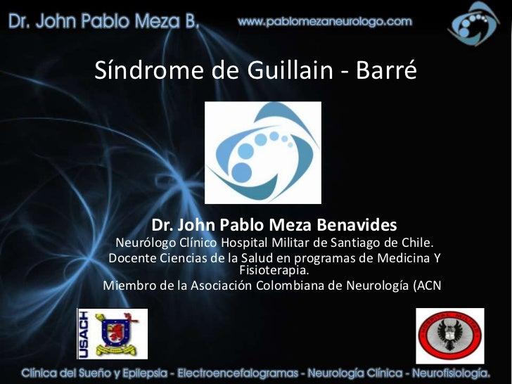 Síndrome de Guillain - Barré        Dr. John Pablo Meza Benavides Neurólogo Clínico Hospital Militar de Santiago de Chile....