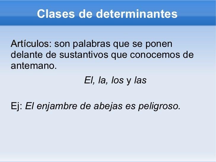 Clases de determinantes <ul><li>Artículos:  son palabras que se ponen delante de sustantivos que conocemos de antemano.