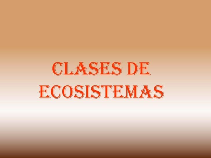 CLASES DE ECOSISTEMAS<br />