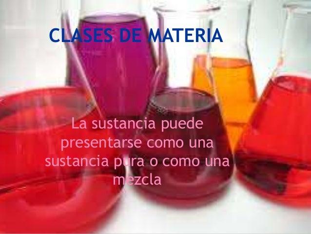 CLASES DE MATERIA    La sustancia puede  presentarse como unasustancia pura o como una          mezcla