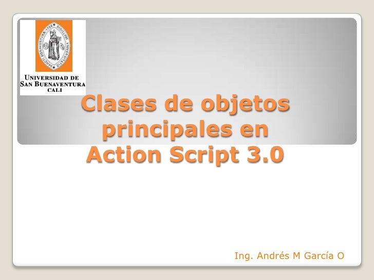Clases de objetosprincipales enActionScript 3.0<br />Ing. Andrés M García O<br />