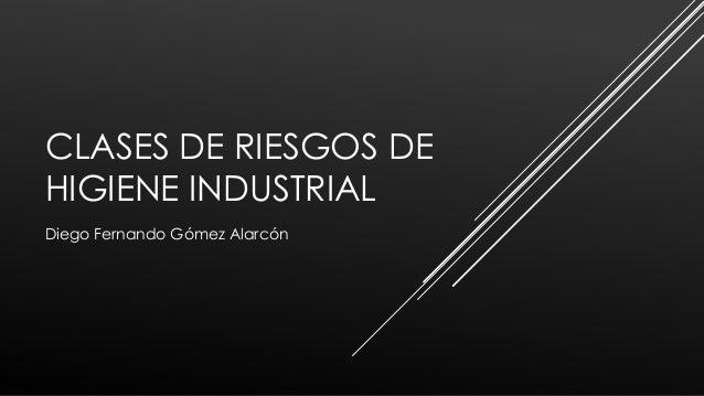 CLASES DE RIESGOS DE HIGIENE INDUSTRIAL Diego Fernando Gómez Alarcón
