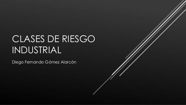 CLASES DE RIESGO INDUSTRIAL Diego Fernando Gómez Alarcón