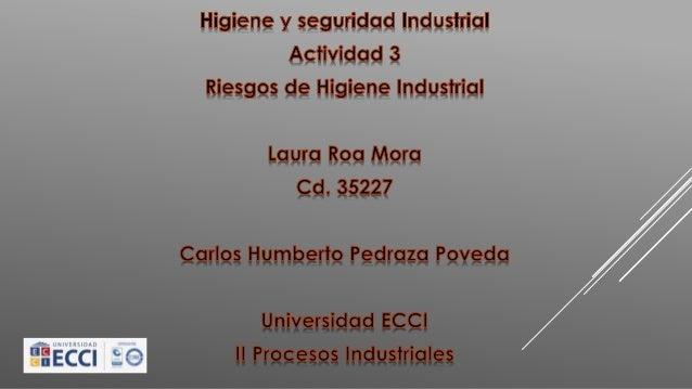 Higiene y seguridad Industria!  Actividad .3 Riesgos de Higiene Industrial  Laura Roa Mora Cd.  35227  Carlos Humberto.  P...