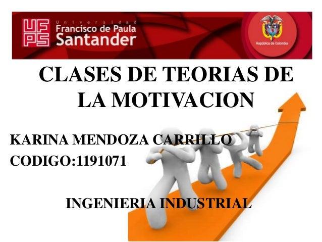 CLASES DE TEORIAS DELA MOTIVACIONKARINA MENDOZA CARRILLOCODIGO:1191071INGENIERIA INDUSTRIAL