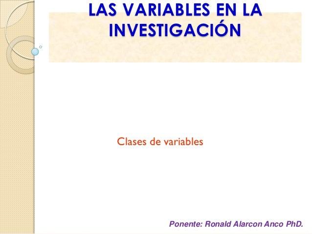 LAS VARIABLES EN LA INVESTIGACIÓN  Clases de variables  Ponente: Ronald Alarcon Anco PhD.