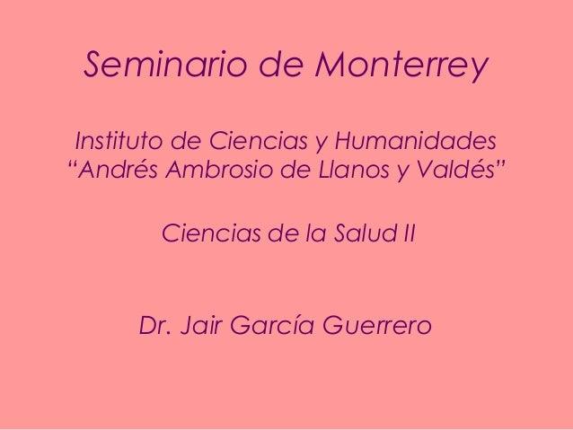"""Seminario de Monterrey Instituto de Ciencias y Humanidades """"Andrés Ambrosio de Llanos y Valdés"""" Ciencias de la Salud II  D..."""