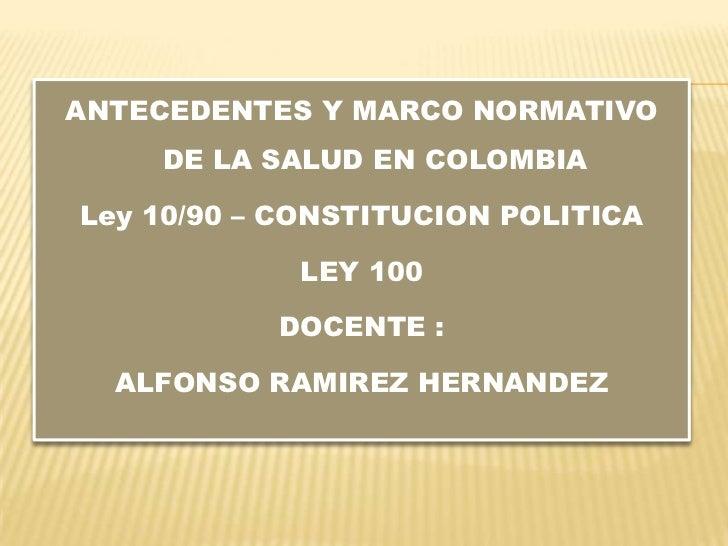 ANTECEDENTES Y MARCO NORMATIVO    DE LA SALUD EN COLOMBIALey 10/90 – CONSTITUCION POLITICA            LEY 100           DO...