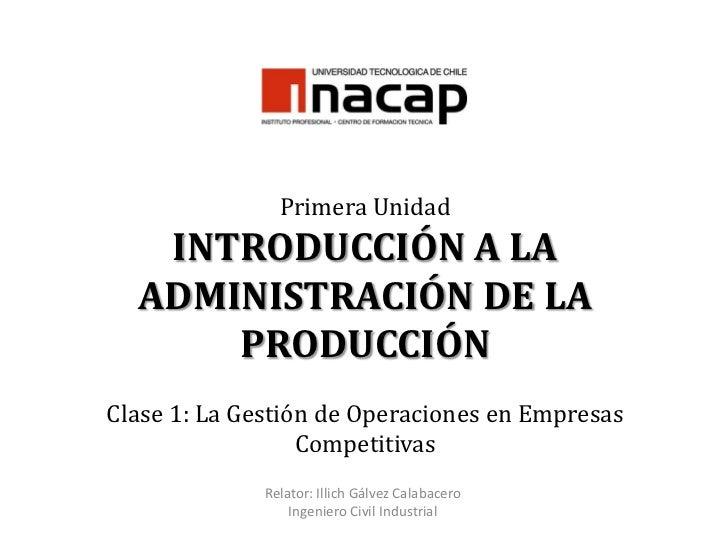 Primera UnidadINTRODUCCIÓN A LA ADMINISTRACIÓN DE LA PRODUCCIÓNClase 1: La Gestión de Operaciones en Empresas Competitivas...