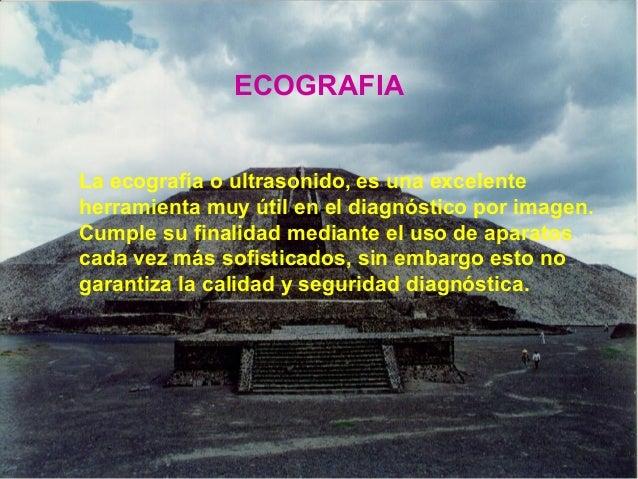 ECOGRAFIA La ecografía o ultrasonido, es una excelente herramienta muy útil en el diagnóstico por imagen. Cumple su finali...