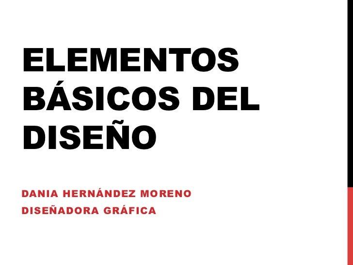 ELEMENTOSBÁSICOS DELDISEÑODANIA HERNÁNDEZ MORENODISEÑADORA GRÁFICA
