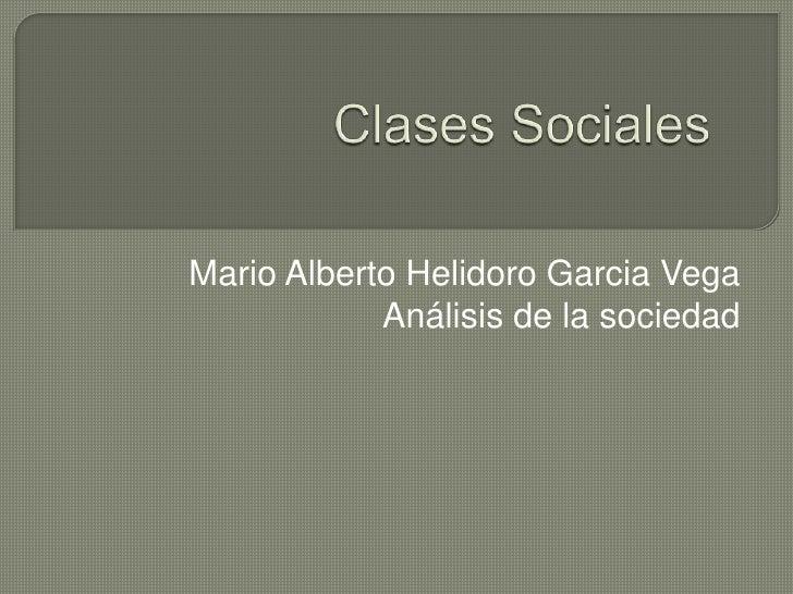 Clases Sociales<br />Mario Alberto Helidoro Garcia Vega<br />Análisis de la sociedad<br />
