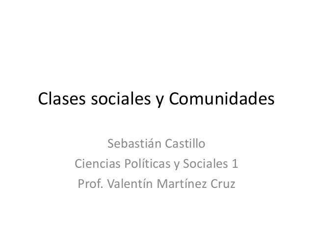 Clases sociales y Comunidades Sebastián Castillo Ciencias Políticas y Sociales 1 Prof. Valentín Martínez Cruz
