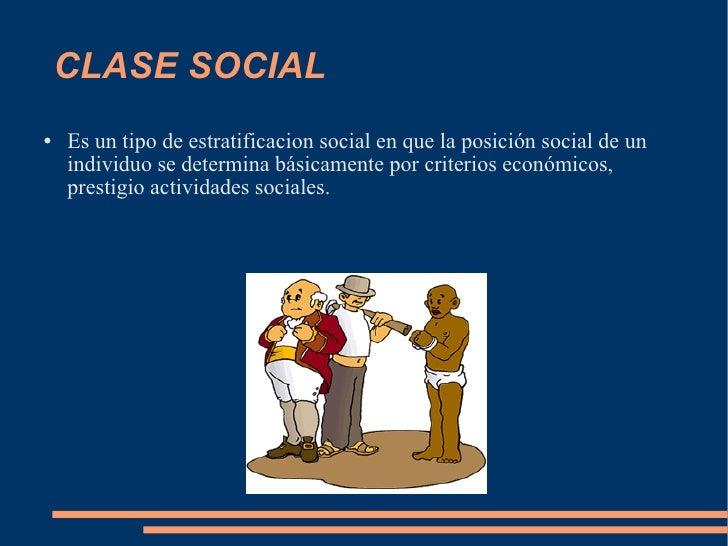 CLASE SOCIAL <ul><li>Es un tipo de estratificacion social en que la posición social de un individuo se determina básicamen...