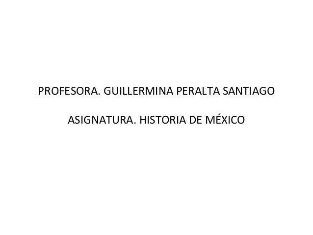PROFESORA. GUILLERMINA PERALTA SANTIAGO    ASIGNATURA. HISTORIA DE MÉXICO
