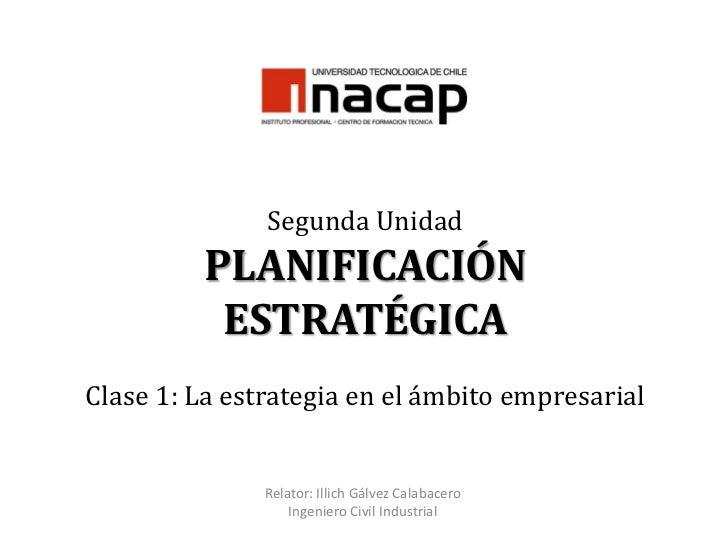 Segunda UnidadPLANIFICACIÓN ESTRATÉGICAClase 1: La estrategia en el ámbito empresarial<br />Relator: Illich Gálvez Calabac...