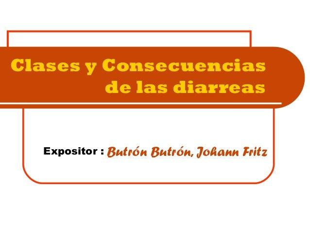 Clases y Consecuenciasde las diarreasButrón Butrón, Johann FritzExpositor :