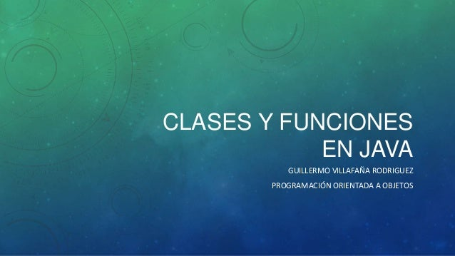 CLASES Y FUNCIONES EN JAVA GUILLERMO VILLAFAÑA RODRIGUEZ PROGRAMACIÓN ORIENTADA A OBJETOS