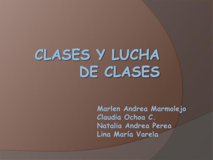 CLASES Y LUCHA DE CLASES<br />Marlen Andrea Marmolejo<br />Claudia Ochoa C.<br />Natalia Andrea Perea<br />Lina María Vare...