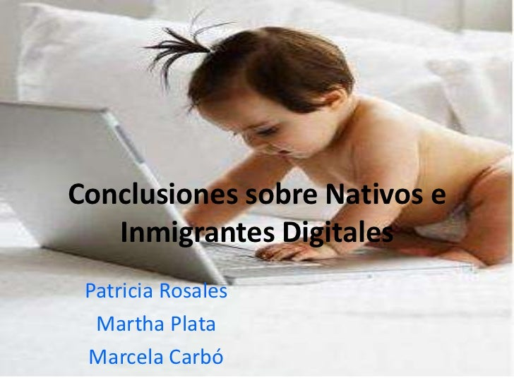 Conclusiones sobre Nativos e   Inmigrantes Digitales Patricia Rosales  Martha Plata Marcela Carbó