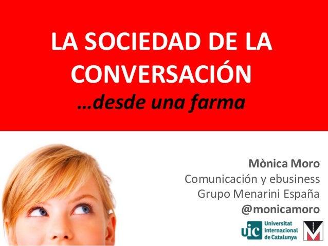LA SOCIEDAD DE LA CONVERSACIÓN …desde una farma Mònica Moro Comunicación y ebusiness Grupo Menarini España @monicamoro