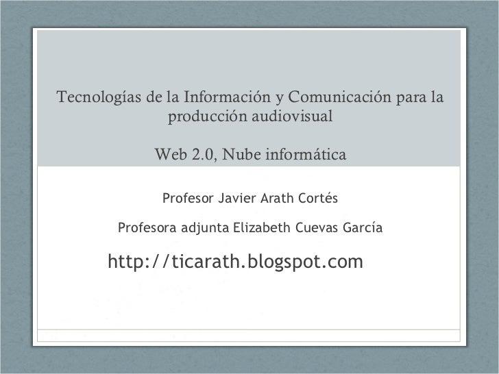 Tecnologías de la Información y Comunicación para la producción audiovisual Web 2.0, Nube informática Profesor Javier Arat...