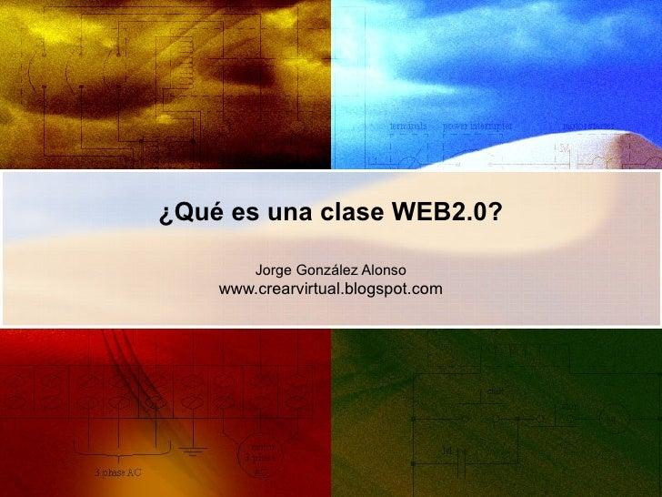 ¿Qué es una clase WEB2.0? Jorge González Alonso www.crearvirtual.blogspot.com