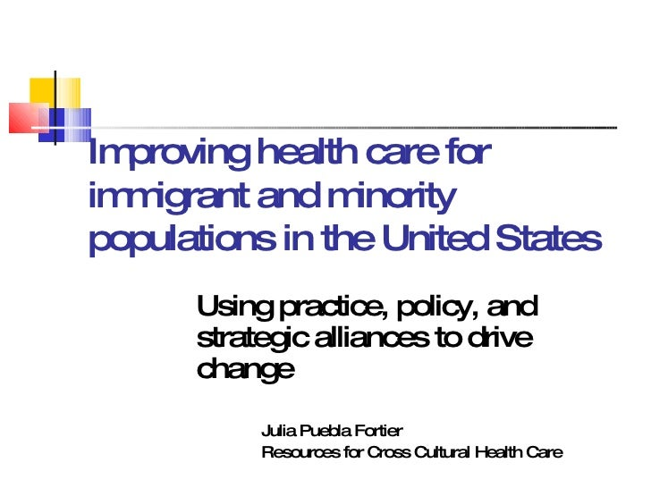 Improving health care for immigrant and minority populations in the United States Using practice, policy, and strategic al...
