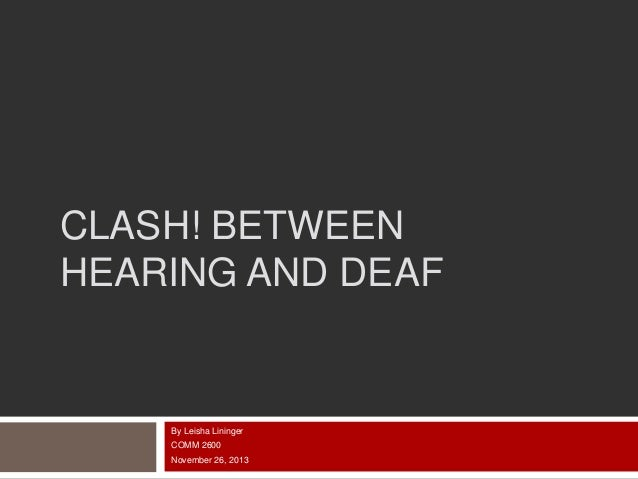 CLASH! BETWEEN HEARING AND DEAF  By Leisha Lininger COMM 2600 November 26, 2013