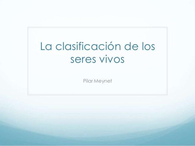 La clasificación de los seres vivos Pilar Meynet