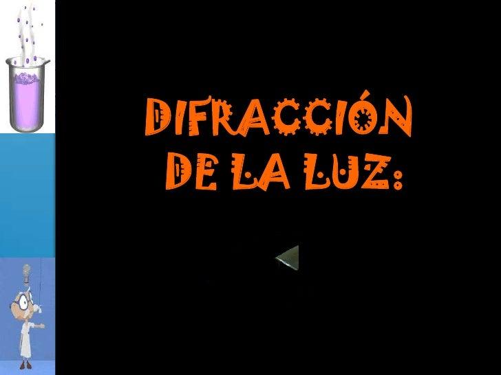 DIFRACCIÓN<br /> DE LA LUZ:<br />