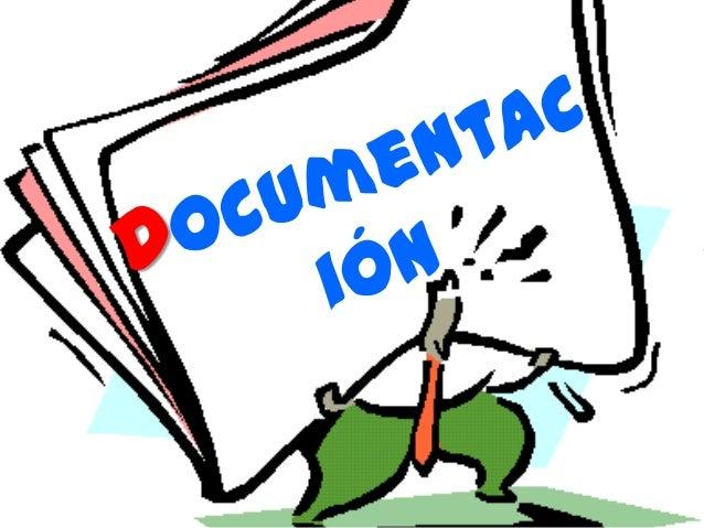 ¿Qué es la documentación? • La documentación es simplemente la ciencia que estudia los documentos y su tipo de procesamien...