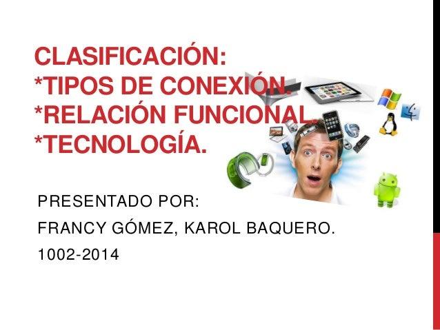 CLASIFICACIÓN:  *TIPOS DE CONEXIÓN.  *RELACIÓN FUNCIONAL.  *TECNOLOGÍA.  PRESENTADO POR:  FRANCY GÓMEZ, KAROL BAQUERO.  10...