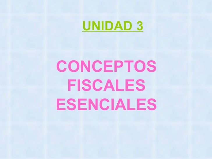 CONCEPTOS FISCALES ESENCIALES UNIDAD 3