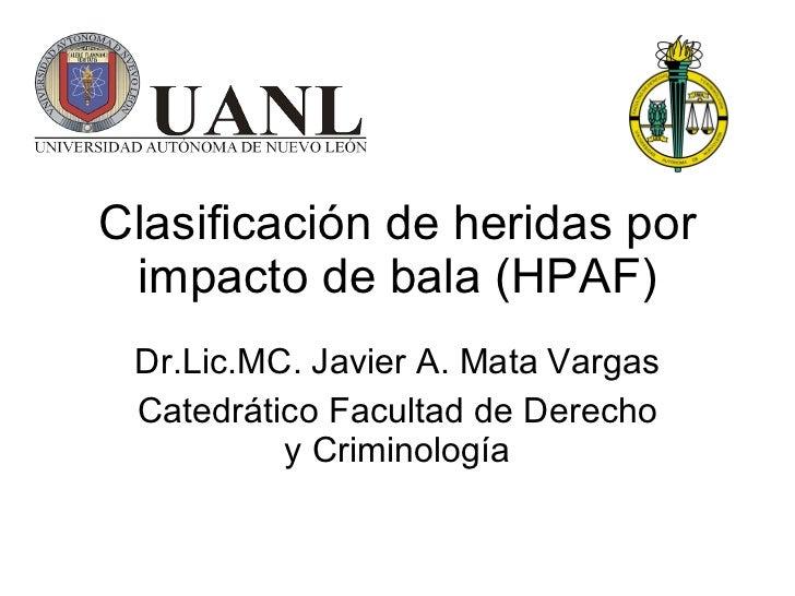 Clasificación de heridas por impacto de bala  (HPAF) Dr.Lic.MC. Javier A. Mata Vargas Catedrático Facultad de Derecho y Cr...