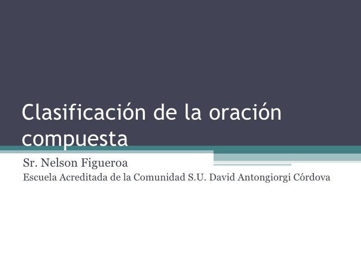 Clasificación de la oración compuesta Sr. Nelson Figueroa Escuela Acreditada de la Comunidad S.U. David Antongiorgi Córdova