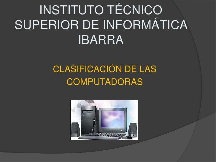 INSTITUTO TÉCNICO SUPERIOR DE INFORMÁTICA IBARRA CLASIFICACIÓN DE LAS COMPUTADORAS
