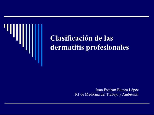 Clasificación de las dermatitis profesionales Juan Esteban Blanco López R1 de Medicina del Trabajo y Ambiental