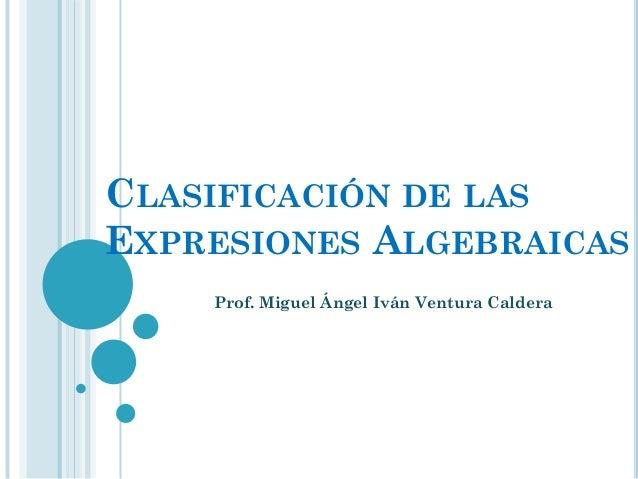 CLASIFICACIÓN DE LASEXPRESIONES ALGEBRAICAS    Prof. Miguel Ángel Iván Ventura Caldera