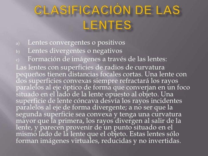 a)  Lentes convergentes o positivosb)  Lentes divergentes o negativosc)  Formación de imágenes a través de las lentes:Las ...