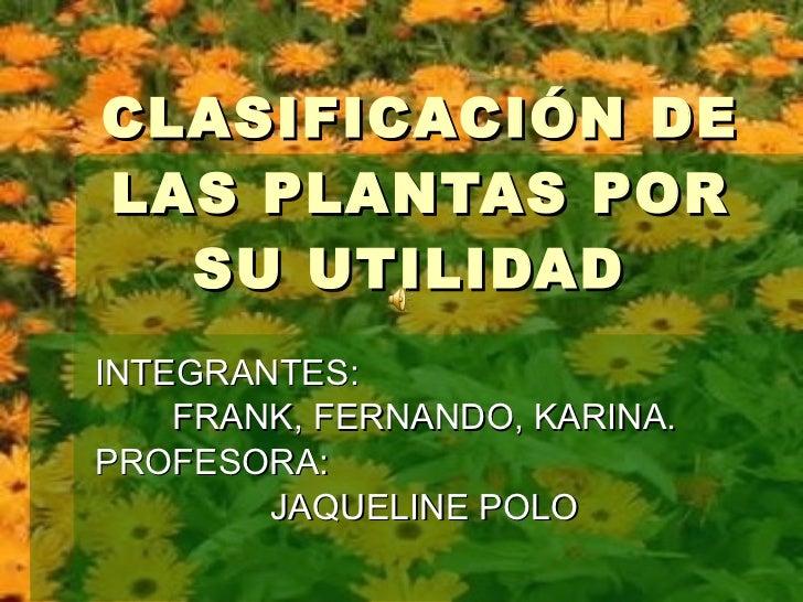 CLASIFICACIÓN DE LAS PLANTAS POR SU UTILIDAD  INTEGRANTES: FRANK, FERNANDO, KARINA. PROFESORA:  JAQUELINE POLO