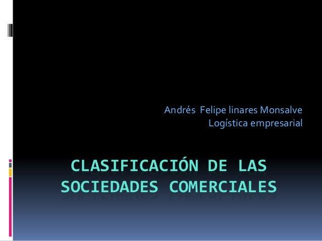 CLASIFICACIÓN DE LAS SOCIEDADES COMERCIALES Andrés Felipe linares Monsalve Logística empresarial