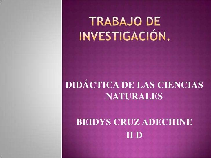 Trabajo de investigación.<br />DIDÁCTICA DE LAS CIENCIAS NATURALES<br />BEIDYS CRUZ ADECHINE<br />II D<br />