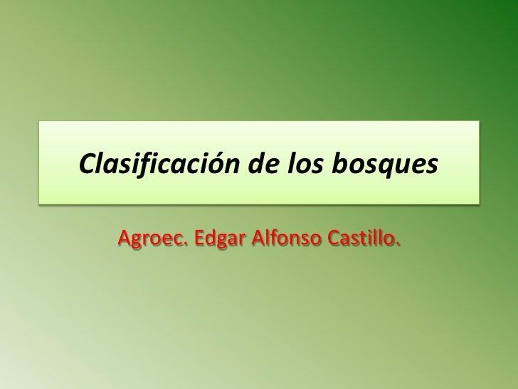 Clasificación de los bosques     Agroec. Edgar Alfonso Castillo.