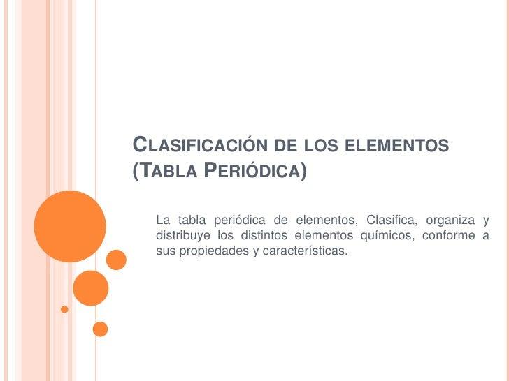 CLASIFICACIÓN DE LOS ELEMENTOS(TABLA PERIÓDICA)  La tabla periódica de elementos, Clasifica, organiza y  distribuye los di...