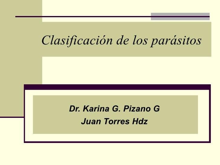 Clasificación de los parásitos     Dr. Karina G. Pizano G        Juan Torres Hdz